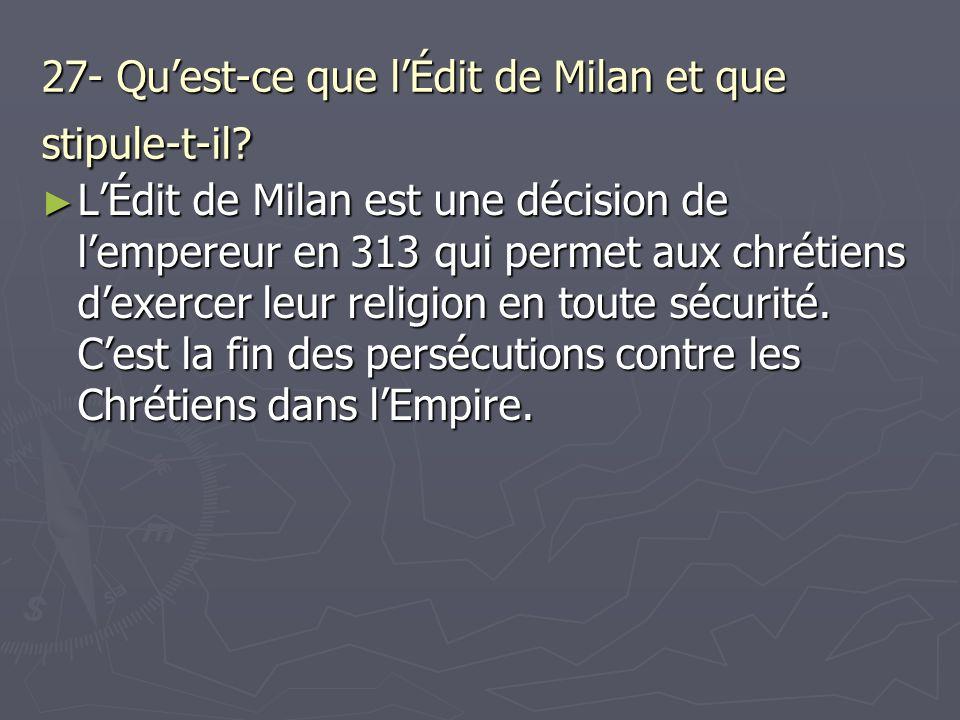 27- Quest-ce que lÉdit de Milan et que stipule-t-il? LÉdit de Milan est une décision de lempereur en 313 qui permet aux chrétiens dexercer leur religi