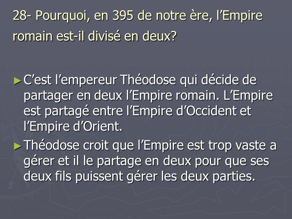 28- Pourquoi, en 395 de notre ère, lEmpire romain est-il divisé en deux? Cest lempereur Théodose qui décide de partager en deux lEmpire romain. LEmpir