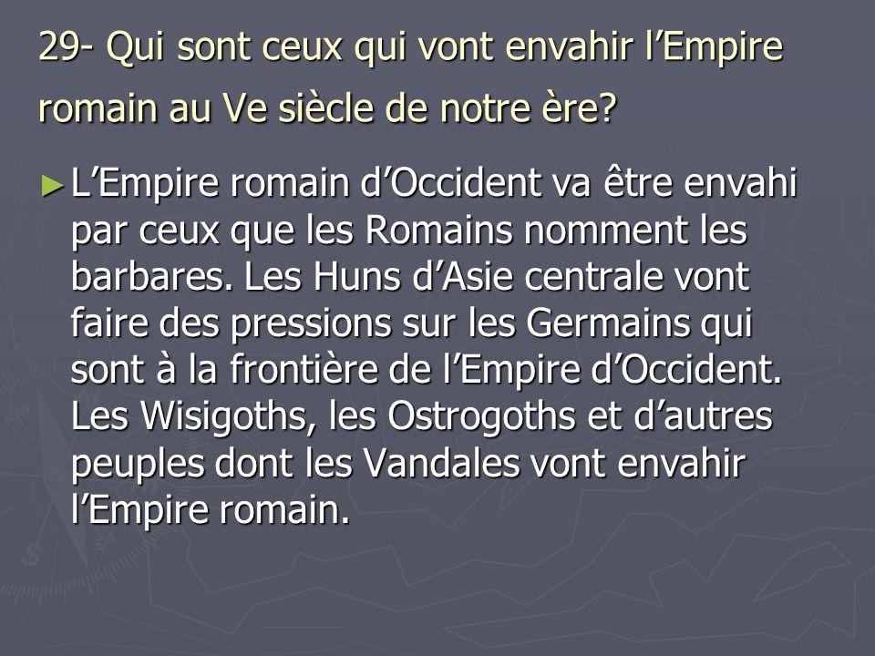 29- Qui sont ceux qui vont envahir lEmpire romain au Ve siècle de notre ère? LEmpire romain dOccident va être envahi par ceux que les Romains nomment