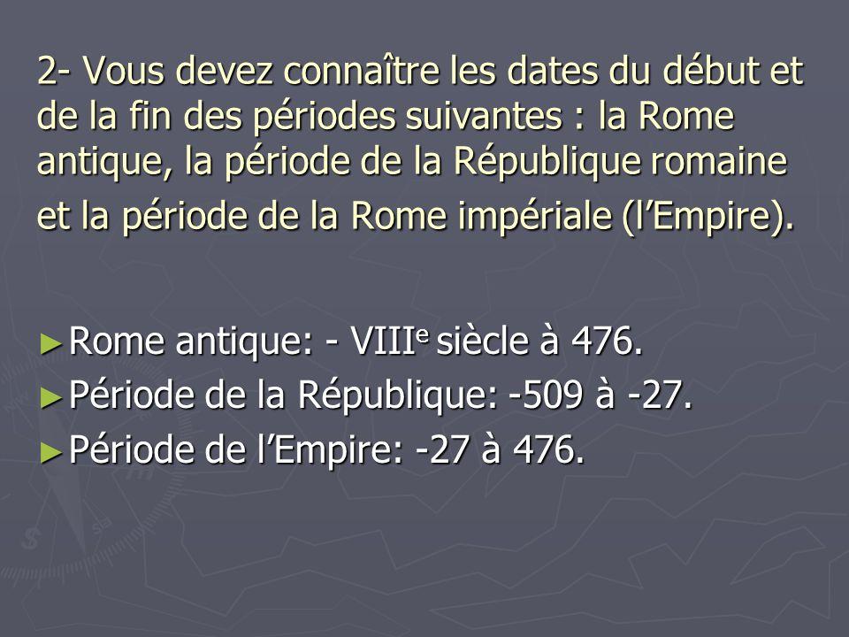 2- Vous devez connaître les dates du début et de la fin des périodes suivantes : la Rome antique, la période de la République romaine et la période de