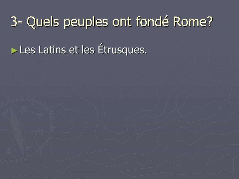 3- Quels peuples ont fondé Rome? Les Latins et les Étrusques. Les Latins et les Étrusques.