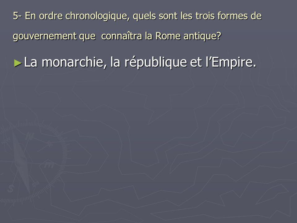 5- En ordre chronologique, quels sont les trois formes de gouvernement que connaîtra la Rome antique? La monarchie, la république et lEmpire. La monar