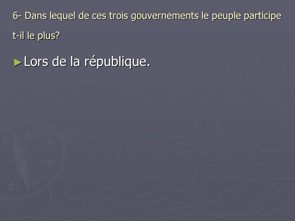 6- Dans lequel de ces trois gouvernements le peuple participe t-il le plus? Lors de la république. Lors de la république.