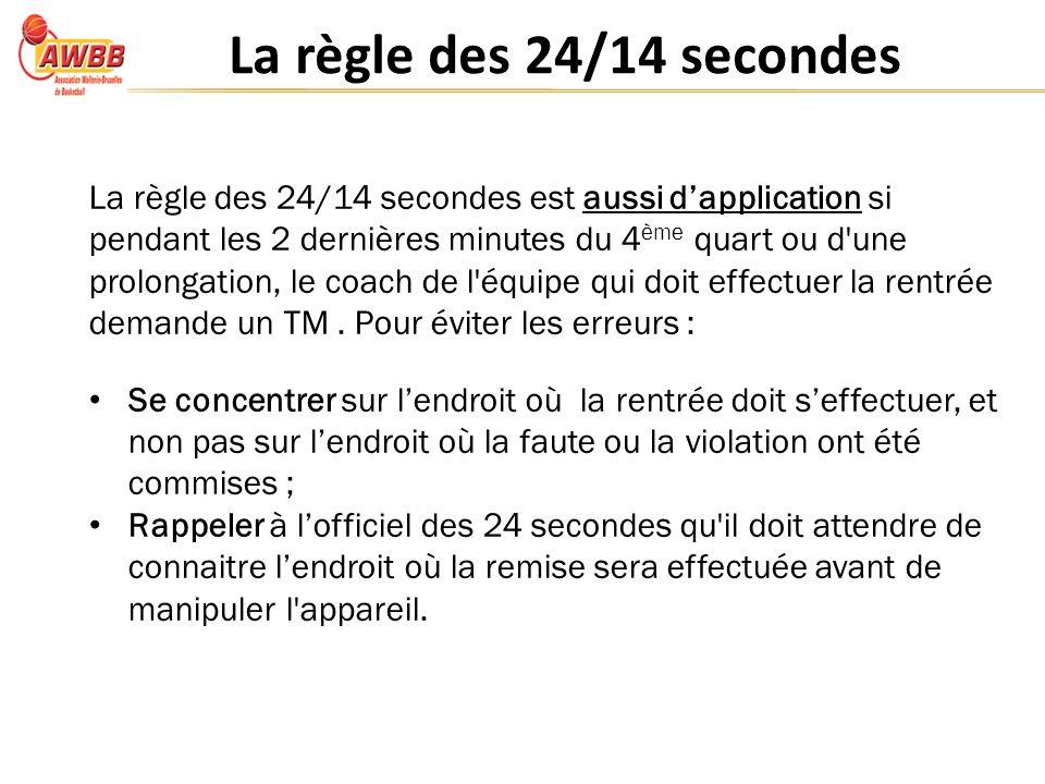 La règle des 24/14 secondes La règle des 24/14 secondes est aussi dapplication si pendant les 2 dernières minutes du 4 ème quart ou d une prolongation, le coach de l équipe qui doit effectuer la rentrée demande un TM.