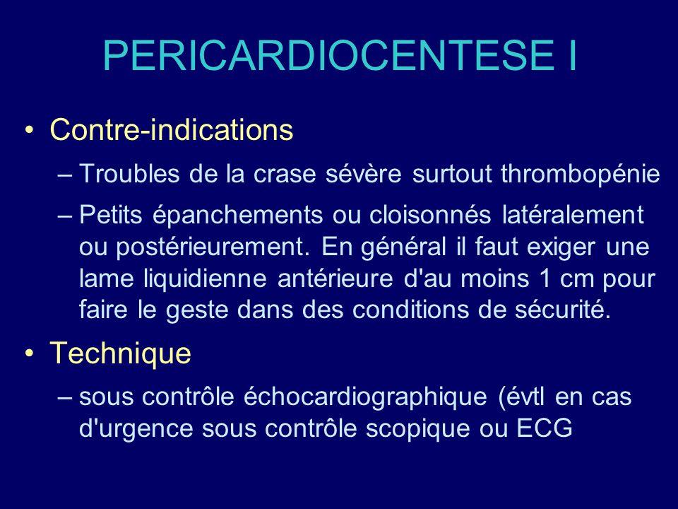 PERICARDIOCENTESE I Contre-indications –Troubles de la crase sévère surtout thrombopénie –Petits épanchements ou cloisonnés latéralement ou postérieur