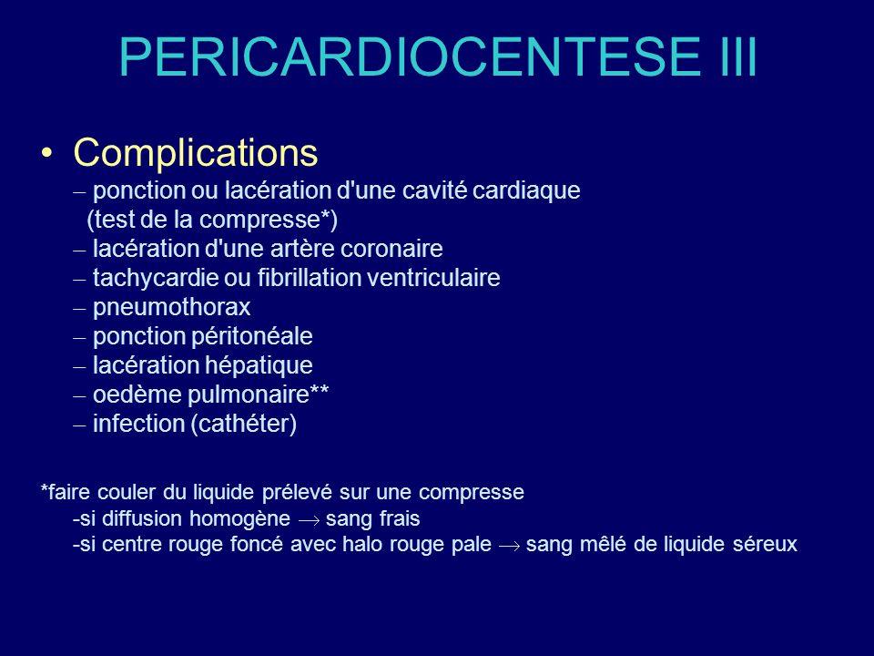 PERICARDIOCENTESE III Complications ponction ou lacération d'une cavité cardiaque (test de la compresse*) lacération d'une artère coronaire tachycardi