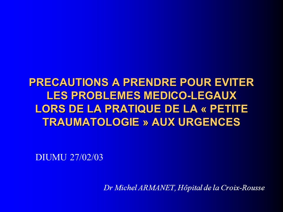 PRECAUTIONS A PRENDRE POUR EVITER LES PROBLEMES MEDICO-LEGAUX LORS DE LA PRATIQUE DE LA « PETITE TRAUMATOLOGIE » AUX URGENCES Dr Michel ARMANET, Hôpit