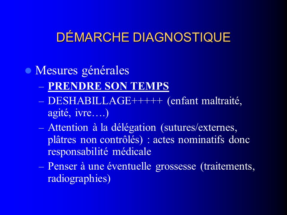 DÉMARCHE DIAGNOSTIQUE Mesures générales – PRENDRE SON TEMPS – DESHABILLAGE+++++ (enfant maltraité, agité, ivre….) – Attention à la délégation (sutures