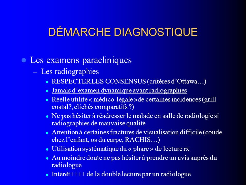 DÉMARCHE DIAGNOSTIQUE Les examens paracliniques – Les radiographies RESPECTER LES CONSENSUS (critères dOttawa…) Jamais dexamen dynamique avant radiogr