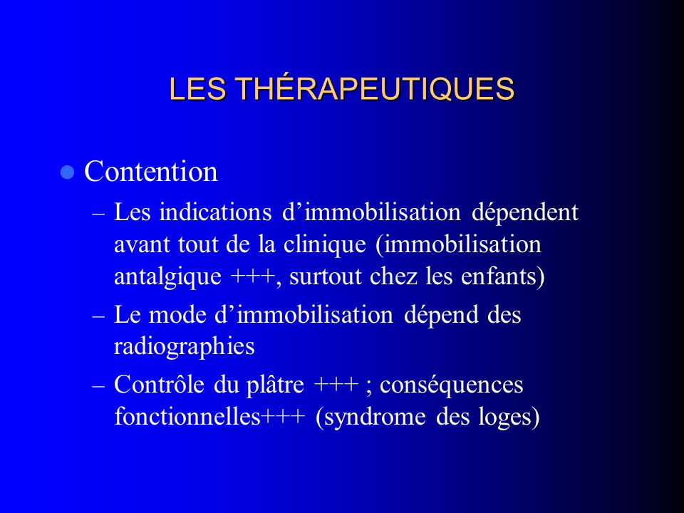LES THÉRAPEUTIQUES Contention – Les indications dimmobilisation dépendent avant tout de la clinique (immobilisation antalgique +++, surtout chez les e