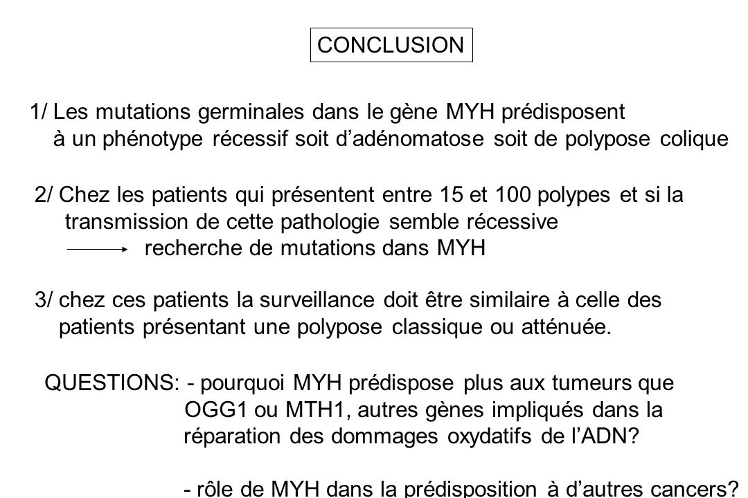 CONCLUSION 1/ Les mutations germinales dans le gène MYH prédisposent à un phénotype récessif soit dadénomatose soit de polypose colique 2/ Chez les pa