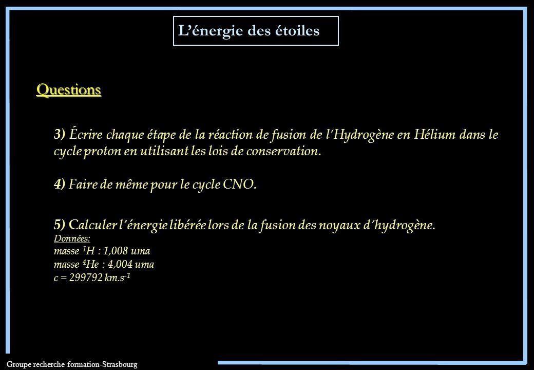 Groupe recherche formation-Strasbourg 4) Faire de même pour le cycle CNO. Questions 5) Calculer lénergie libérée lors de la fusion des noyaux dhydrogè