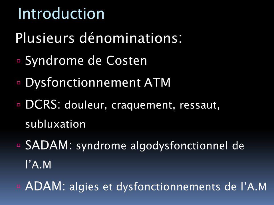 Introduction Plusieurs dénominations : Syndrome de Costen Dysfonctionnement ATM DCRS: douleur, craquement, ressaut, subluxation SADAM: syndrome algody