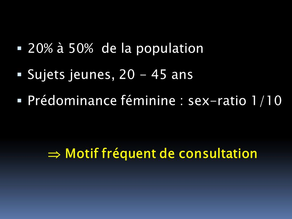 20% à 50% de la population Sujets jeunes, 20 - 45 ans Prédominance féminine : sex-ratio 1/10 Motif fréquent de consultation