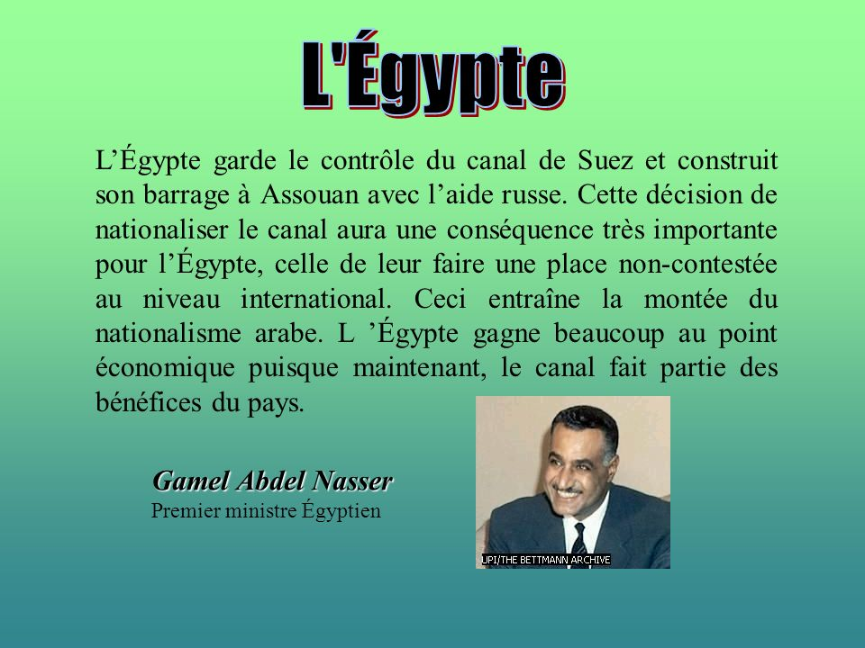 LÉgypte garde le contrôle du canal de Suez et construit son barrage à Assouan avec laide russe. Cette décision de nationaliser le canal aura une consé