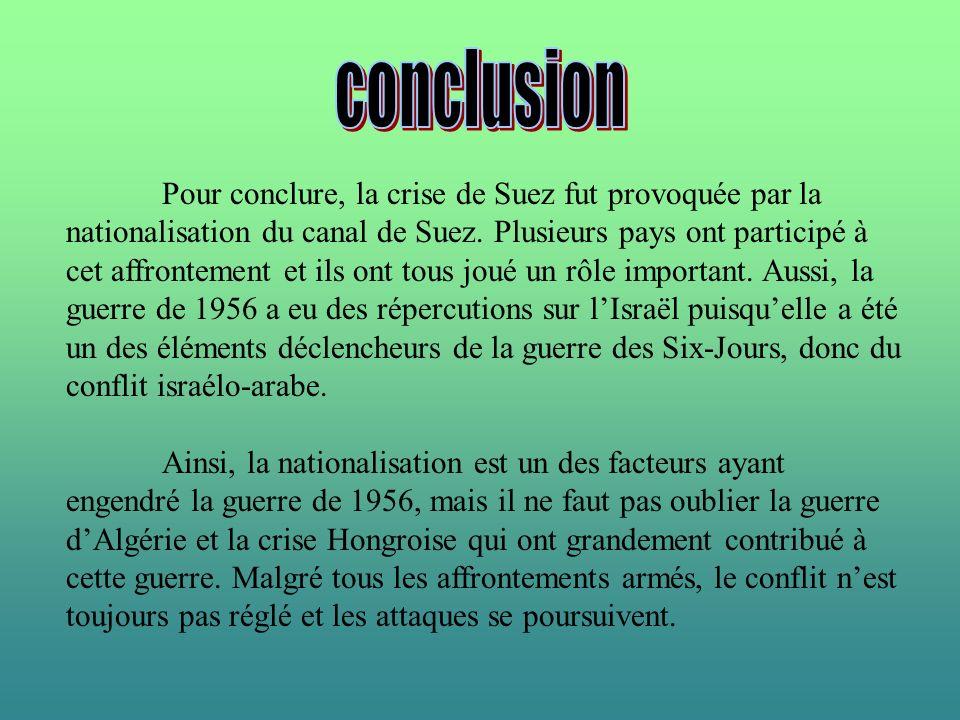 Pour conclure, la crise de Suez fut provoquée par la nationalisation du canal de Suez. Plusieurs pays ont participé à cet affrontement et ils ont tous