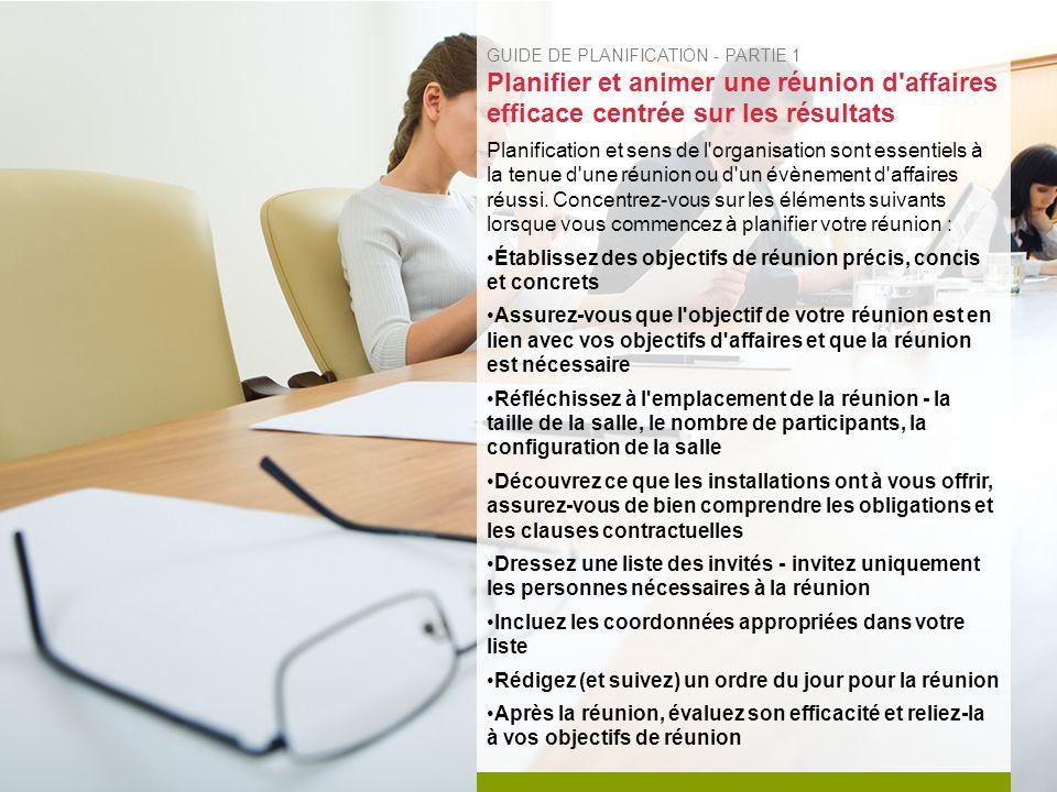 GUIDE DE PLANIFICATION - PARTIE 1 Planifier et animer une réunion d affaires efficace centrée sur les résultats Planification et sens de l organisation sont essentiels à la tenue d une réunion ou d un évènement d affaires réussi.