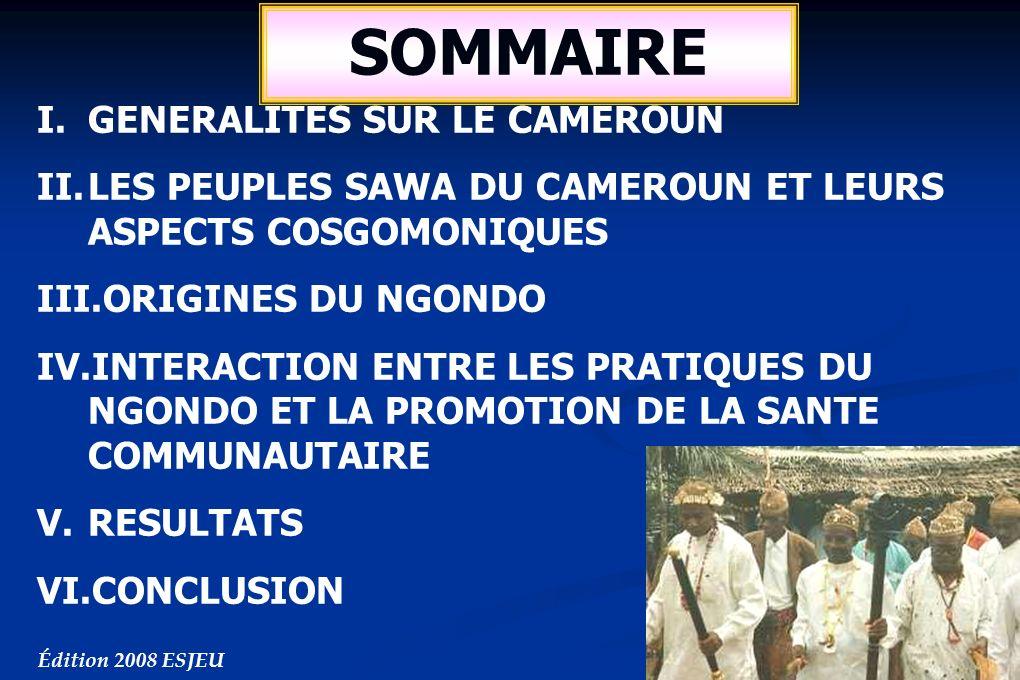SOMMAIRE I.GENERALITES SUR LE CAMEROUN II.LES PEUPLES SAWA DU CAMEROUN ET LEURS ASPECTS COSGOMONIQUES III.ORIGINES DU NGONDO IV.INTERACTION ENTRE LES PRATIQUES DU NGONDO ET LA PROMOTION DE LA SANTE COMMUNAUTAIRE V.RESULTATS VI.CONCLUSION Édition 2008 ESJEU