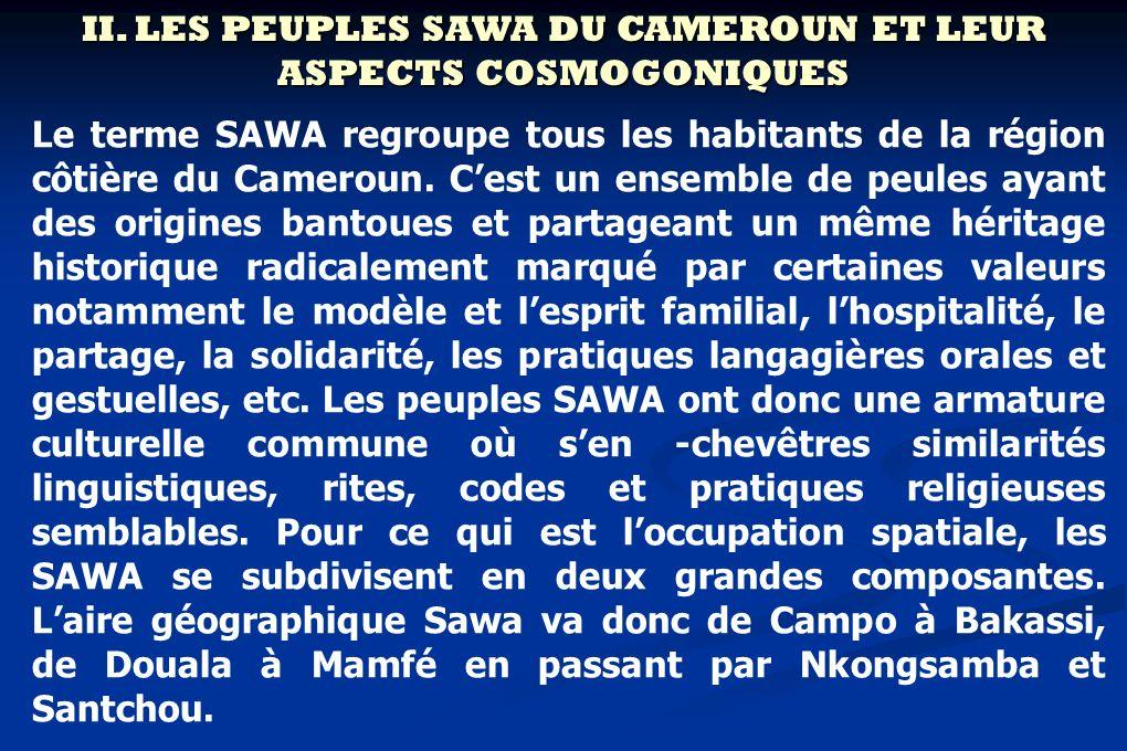 II. LES PEUPLES SAWA DU CAMEROUN ET LEUR ASPECTS COSMOGONIQUES Le terme SAWA regroupe tous les habitants de la région côtière du Cameroun. Cest un ens