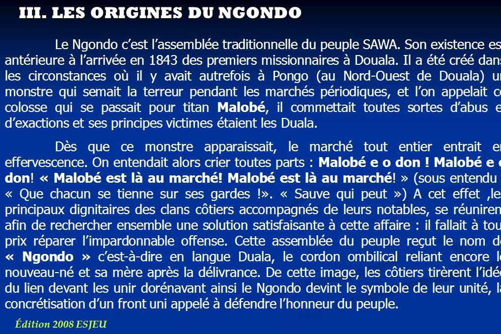 III. LES ORIGINES DU NGONDO Édition 2008 ESJEU Le Ngondo cest lassemblée traditionnelle du peuple SAWA. Son existence est antérieure à larrivée en 184