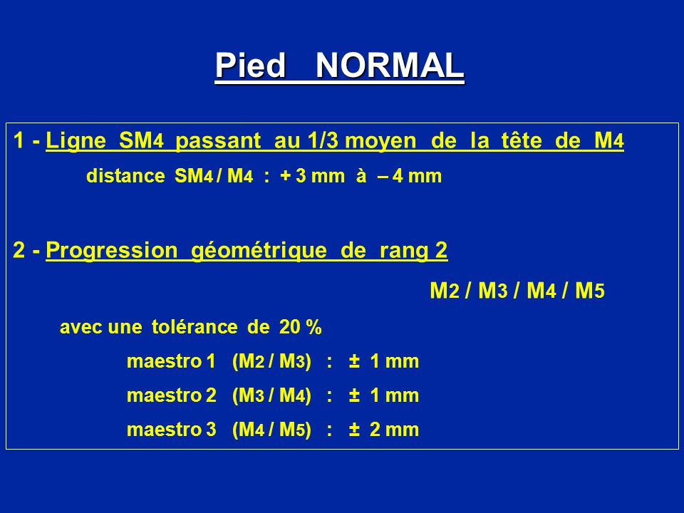 1 - Ligne SM 4 passant au 1/3 moyen de la tête de M 4 distance SM 4 / M 4 : + 3 mm à – 4 mm 2 - Progression géométrique de rang 2 M 2 / M 3 / M 4 / M 5 avec une tolérance de 20 % maestro 1 (M 2 / M 3 ) : ± 1 mm maestro 2 (M 3 / M 4 ) : ± 1 mm maestro 3 (M 4 / M 5 ) : ± 2 mm Pied NORMAL