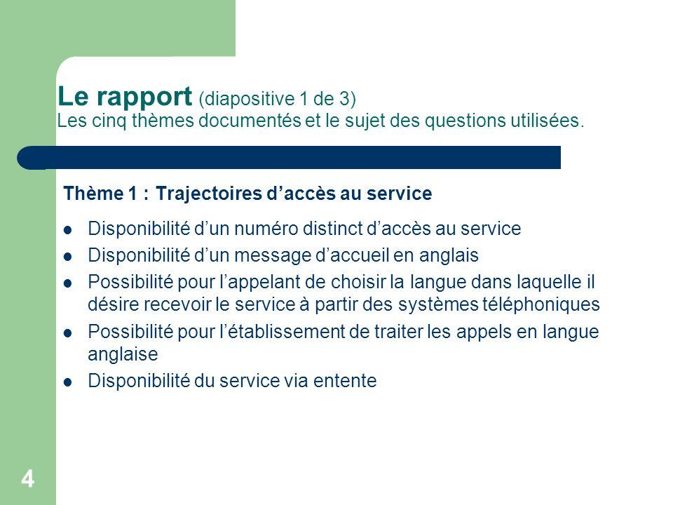 4 Le rapport (diapositive 1 de 3) Les cinq thèmes documentés et le sujet des questions utilisées. Thème 1 : Trajectoires daccès au service Disponibili