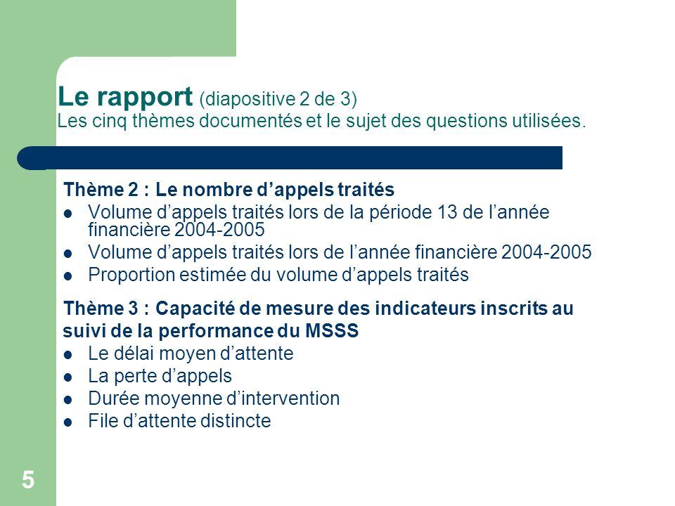 5 Le rapport (diapositive 2 de 3) Les cinq thèmes documentés et le sujet des questions utilisées. Thème 2 : Le nombre dappels traités Volume dappels t