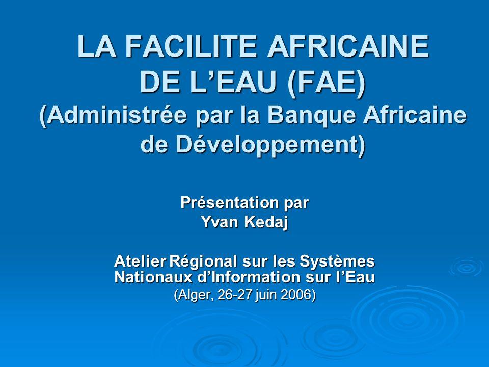 LA FACILITE AFRICAINE DE LEAU (FAE) (Administrée par la Banque Africaine de Développement) Présentation par Yvan Kedaj Atelier Régional sur les Systèm