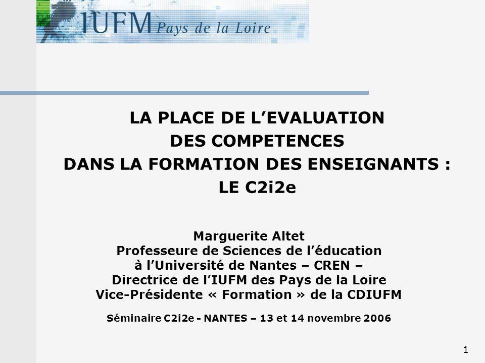 1 LA PLACE DE LEVALUATION DES COMPETENCES DANS LA FORMATION DES ENSEIGNANTS : LE C2i2e Marguerite Altet Professeure de Sciences de léducation à lUniversité de Nantes – CREN – Directrice de lIUFM des Pays de la Loire Vice-Présidente « Formation » de la CDIUFM Séminaire C2i2e - NANTES – 13 et 14 novembre 2006