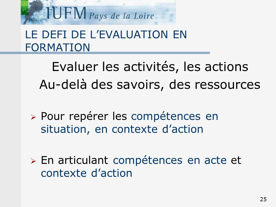 25 LE DEFI DE LEVALUATION EN FORMATION Evaluer les activités, les actions Au-delà des savoirs, des ressources Pour repérer les compétences en situatio