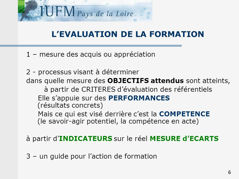 6 1 – mesure des acquis ou appréciation 2 - processus visant à déterminer dans quelle mesure des OBJECTIFS attendus sont atteints, à partir de CRITERES dévaluation des référentiels Elle sappuie sur des PERFORMANCES (résultats concrets) Mais ce qui est visé derrière cest la COMPETENCE (le savoir-agir potentiel, la compétence en acte) à partir dINDICATEURS sur le réel MESURE dECARTS 3 – un guide pour laction de formation LEVALUATION DE LA FORMATION