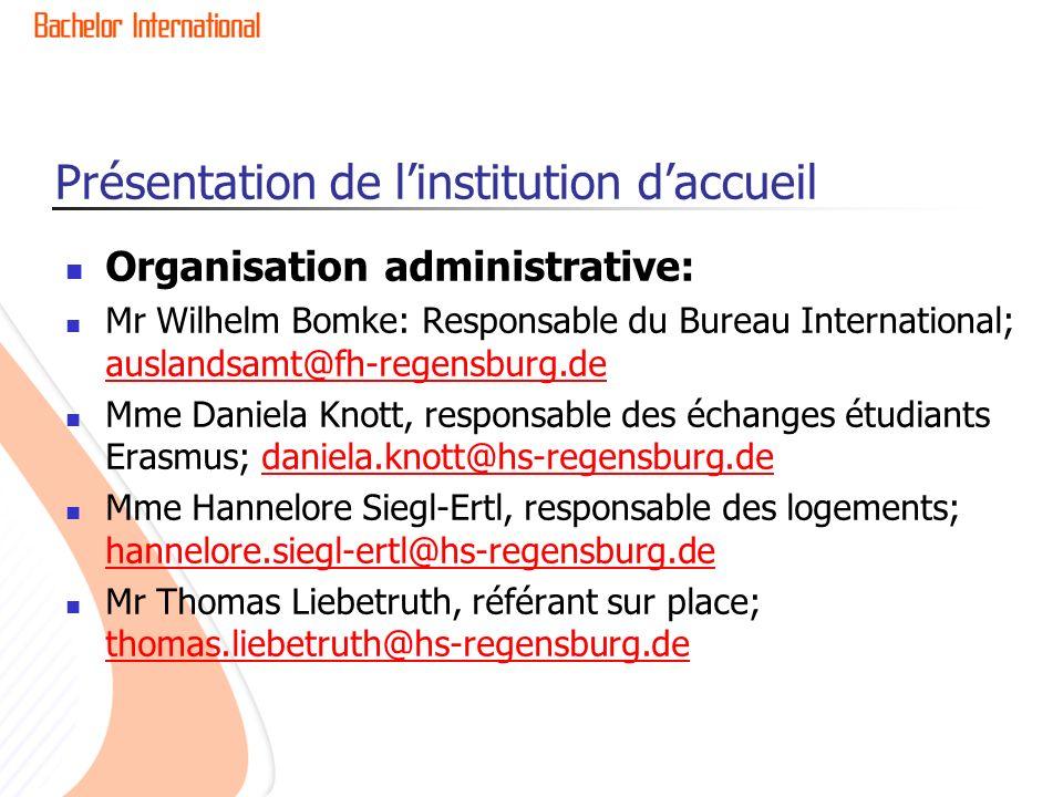 Présentation de linstitution daccueil Organisation administrative: Mr Wilhelm Bomke: Responsable du Bureau International; auslandsamt@fh-regensburg.de