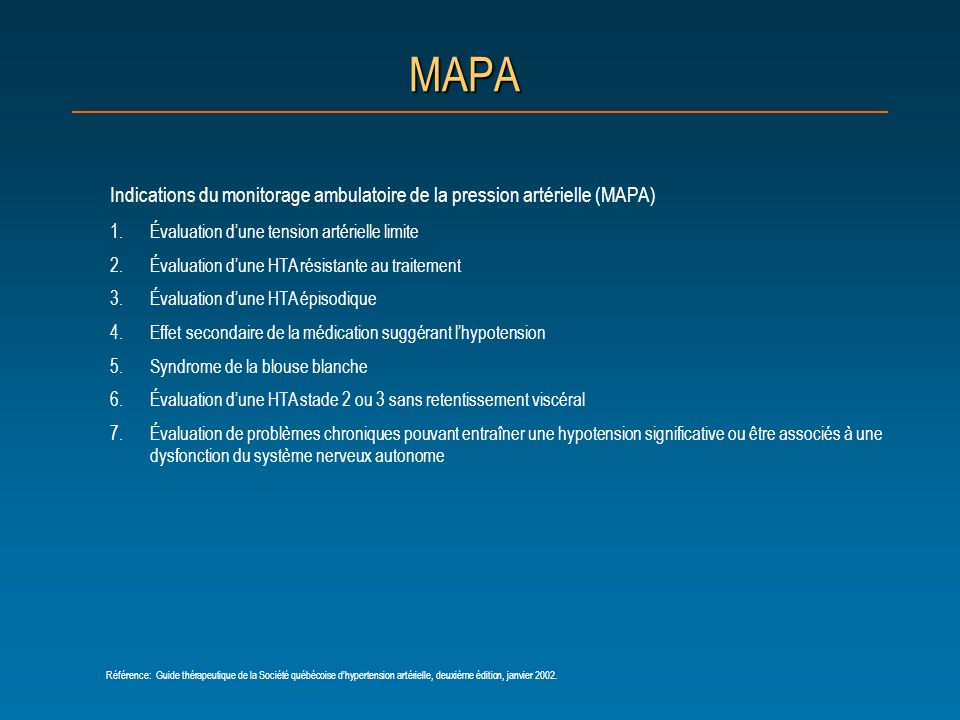 MAPA Indications du monitorage ambulatoire de la pression artérielle (MAPA) 1.Évaluation dune tension artérielle limite 2.Évaluation dune HTA résistan