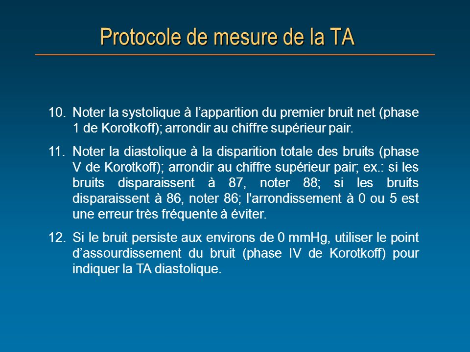 Protocole de mesure de la TA 10.Noter la systolique à lapparition du premier bruit net (phase 1 de Korotkoff); arrondir au chiffre supérieur pair. 11.