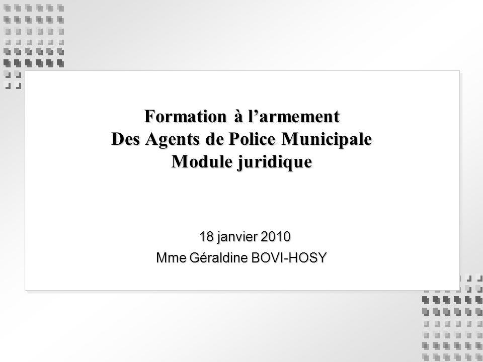 Formation à larmement Des Agents de Police Municipale Module juridique 18 janvier 2010 18 janvier 2010 Mme Géraldine BOVI-HOSY