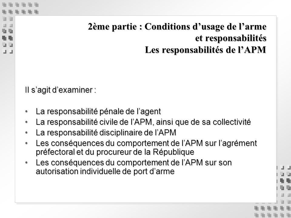 2ème partie : Conditions dusage de larme et responsabilités Les responsabilités de lAPM Il sagit dexaminer : La responsabilité pénale de lagentLa resp