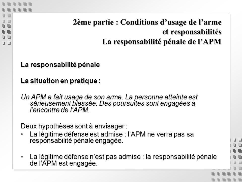 2ème partie : Conditions dusage de larme et responsabilités La responsabilité pénale de lAPM La responsabilité pénale La situation en pratique : Un AP