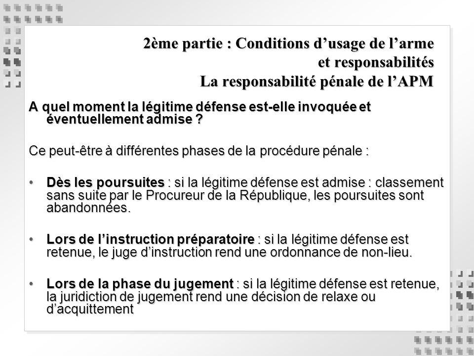 2ème partie : Conditions dusage de larme et responsabilités La responsabilité pénale de lAPM A quel moment la légitime défense est-elle invoquée et év