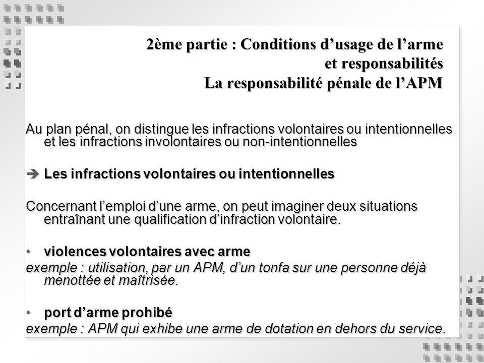 2ème partie : Conditions dusage de larme et responsabilités La responsabilité pénale de lAPM Au plan pénal, on distingue les infractions volontaires o