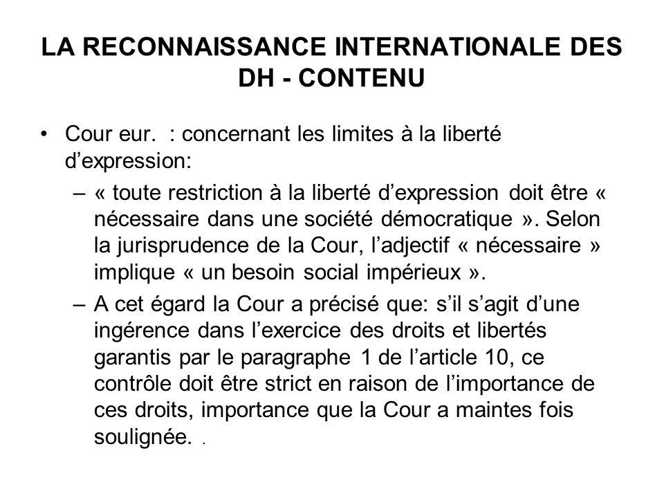 LA RECONNAISSANCE INTERNATIONALE DES DH - CONTENU Cour eur. : concernant les limites à la liberté dexpression: –« toute restriction à la liberté dexpr