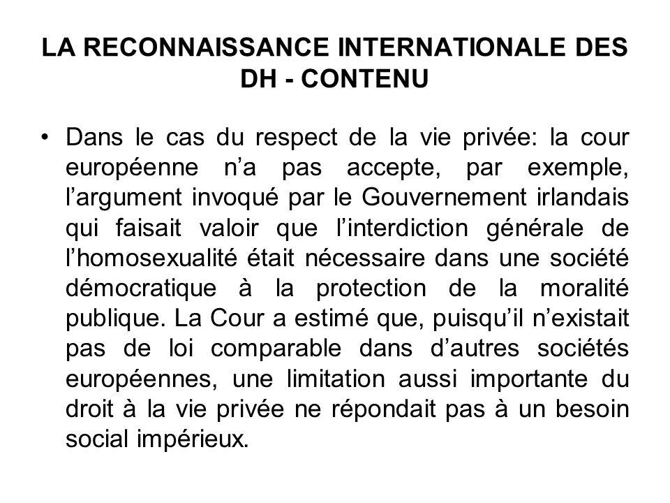 LA RECONNAISSANCE INTERNATIONALE DES DH - CONTENU Dans le cas du respect de la vie privée: la cour européenne na pas accepte, par exemple, largument i