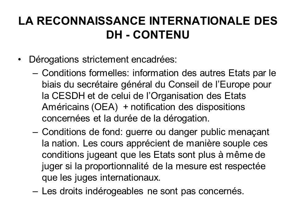 LA RECONNAISSANCE INTERNATIONALE DES DH - CONTENU Dérogations strictement encadrées: –Conditions formelles: information des autres Etats par le biais du secrétaire général du Conseil de lEurope pour la CESDH et de celui de lOrganisation des Etats Américains (OEA) + notification des dispositions concernées et la durée de la dérogation.