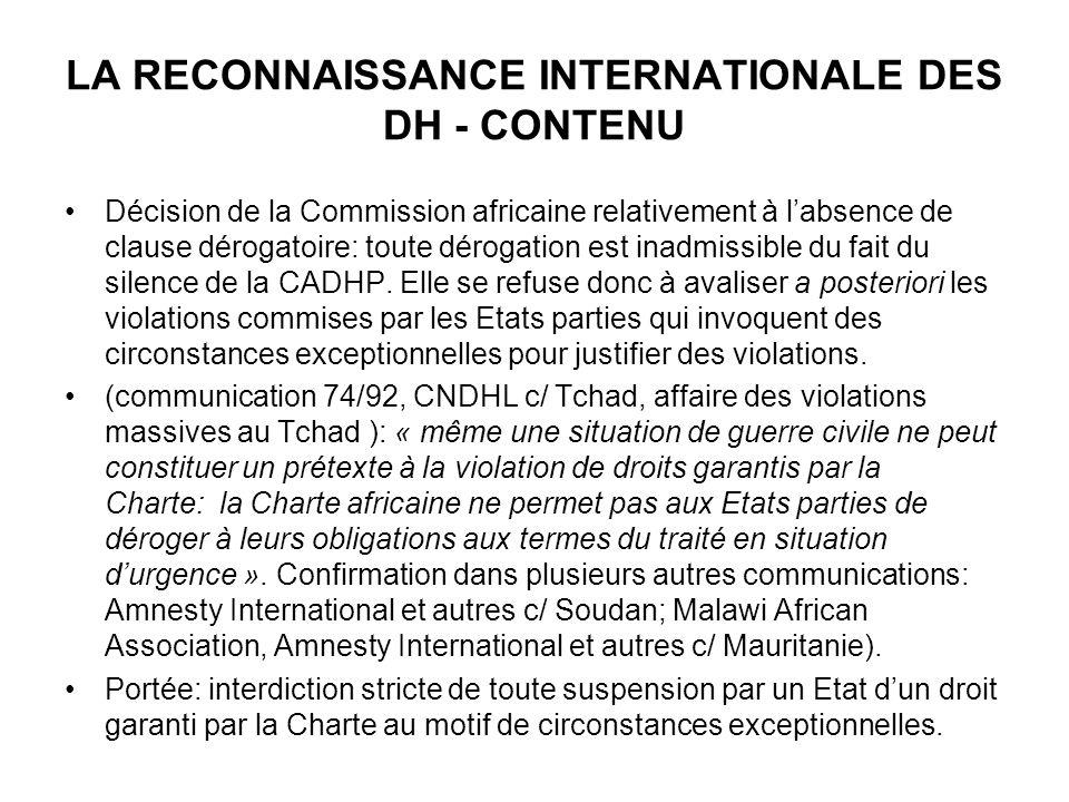 LA RECONNAISSANCE INTERNATIONALE DES DH - CONTENU Décision de la Commission africaine relativement à labsence de clause dérogatoire: toute dérogation est inadmissible du fait du silence de la CADHP.