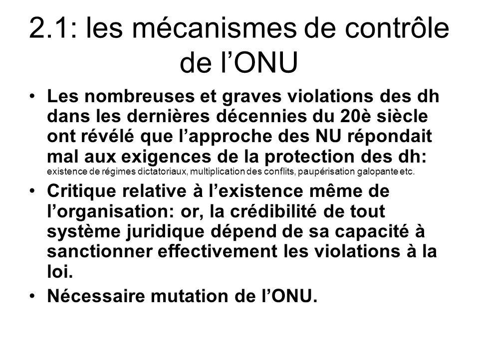 2.1: les mécanismes de contrôle de lONU Les nombreuses et graves violations des dh dans les dernières décennies du 20è siècle ont révélé que lapproche