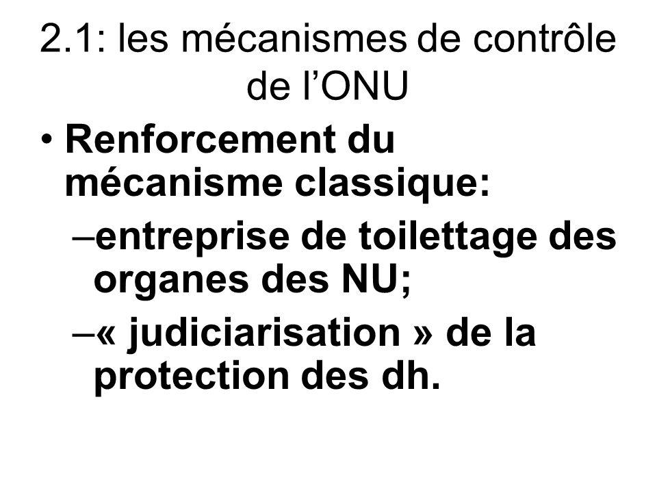 2.1: les mécanismes de contrôle de lONU Renforcement du mécanisme classique: –entreprise de toilettage des organes des NU; –« judiciarisation » de la protection des dh.