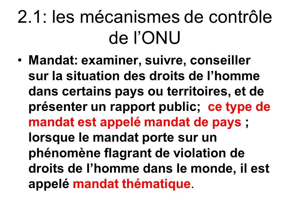 2.1: les mécanismes de contrôle de lONU Mandat: examiner, suivre, conseiller sur la situation des droits de lhomme dans certains pays ou territoires,