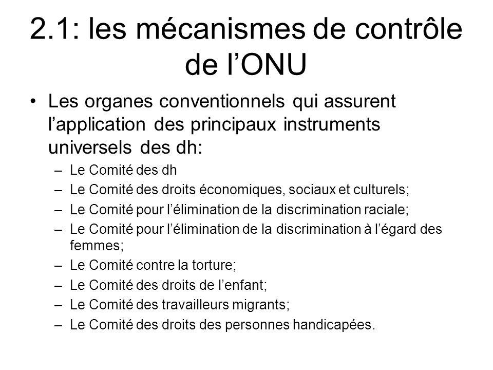 2.1: les mécanismes de contrôle de lONU Les organes conventionnels qui assurent lapplication des principaux instruments universels des dh: –Le Comité