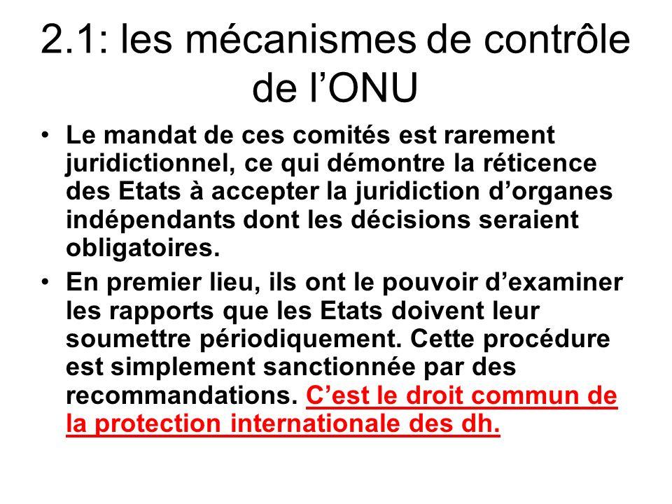 2.1: les mécanismes de contrôle de lONU Le mandat de ces comités est rarement juridictionnel, ce qui démontre la réticence des Etats à accepter la juridiction dorganes indépendants dont les décisions seraient obligatoires.
