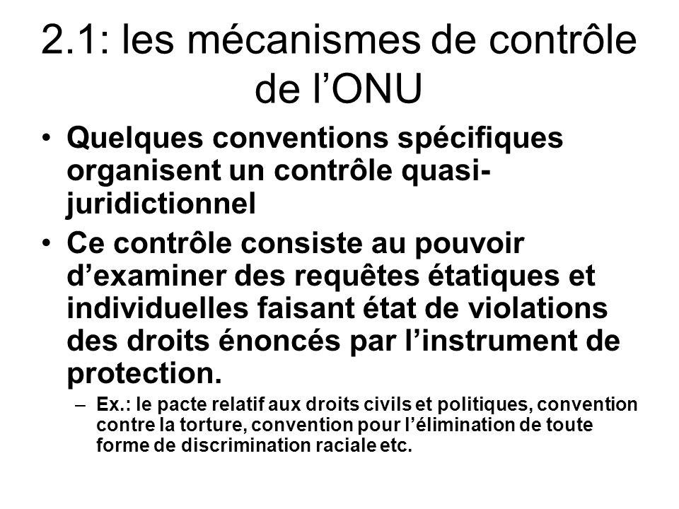 2.1: les mécanismes de contrôle de lONU Quelques conventions spécifiques organisent un contrôle quasi- juridictionnel Ce contrôle consiste au pouvoir dexaminer des requêtes étatiques et individuelles faisant état de violations des droits énoncés par linstrument de protection.