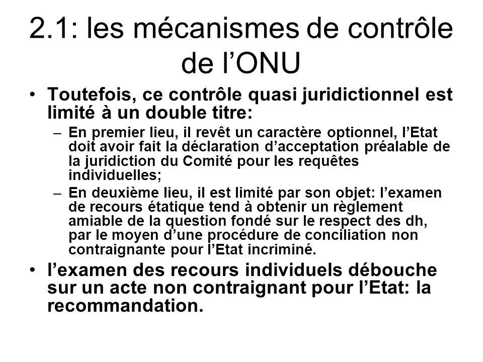 2.1: les mécanismes de contrôle de lONU Toutefois, ce contrôle quasi juridictionnel est limité à un double titre: –En premier lieu, il revêt un caractère optionnel, lEtat doit avoir fait la déclaration dacceptation préalable de la juridiction du Comité pour les requêtes individuelles; –En deuxième lieu, il est limité par son objet: lexamen de recours étatique tend à obtenir un règlement amiable de la question fondé sur le respect des dh, par le moyen dune procédure de conciliation non contraignante pour lEtat incriminé.
